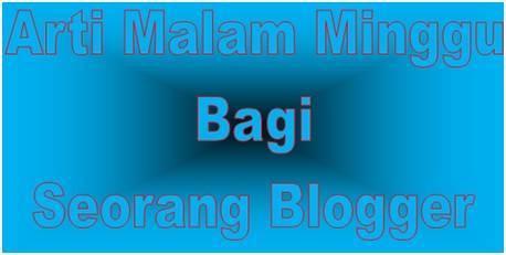 Arti Malam Minggu Bagi Seorang Blogger | Dedy Akas Website